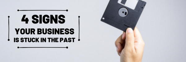 4 Signs Your Business is Stuck in the Past
